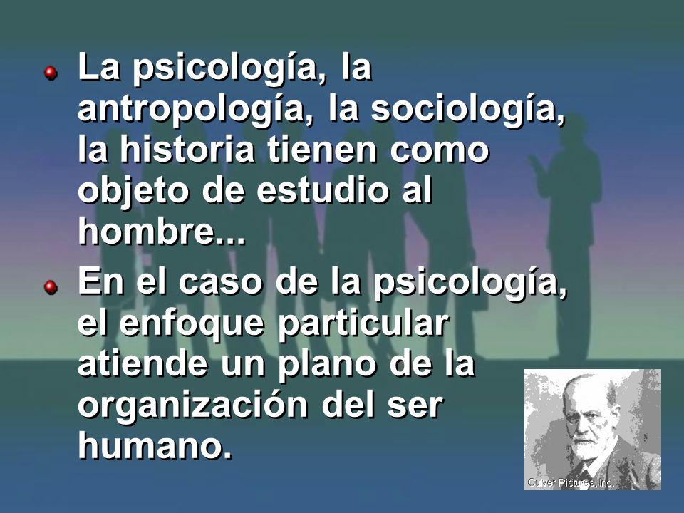 La psicología, la antropología, la sociología, la historia tienen como objeto de estudio al hombre... En el caso de la psicología, el enfoque particul