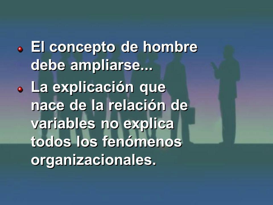 El concepto de hombre debe ampliarse... La explicación que nace de la relación de variables no explica todos los fenómenos organizacionales. El concep