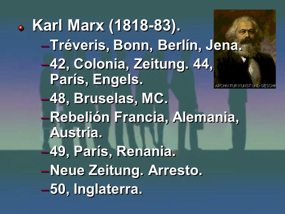 Karl Marx (1818-83). –Tréveris, Bonn, Berlín, Jena. –42, Colonia, Zeitung. 44, París, Engels. –48, Bruselas, MC. –Rebelión Francia, Alemania, Austria.