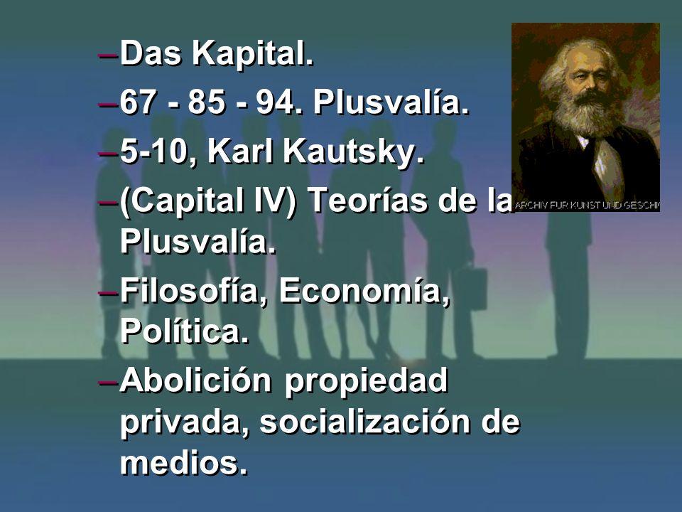 –Das Kapital. –67 - 85 - 94. Plusvalía. –5-10, Karl Kautsky. –(Capital IV) Teorías de la Plusvalía. –Filosofía, Economía, Política. –Abolición propied