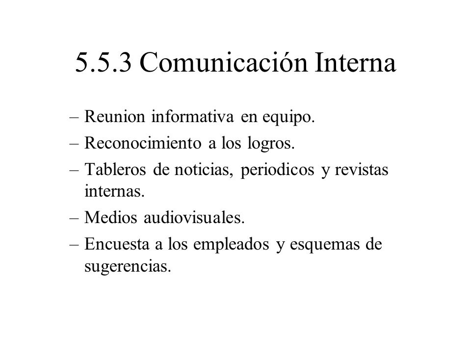 5.5.3 Comunicación Interna –Reunion informativa en equipo. –Reconocimiento a los logros. –Tableros de noticias, periodicos y revistas internas. –Medio