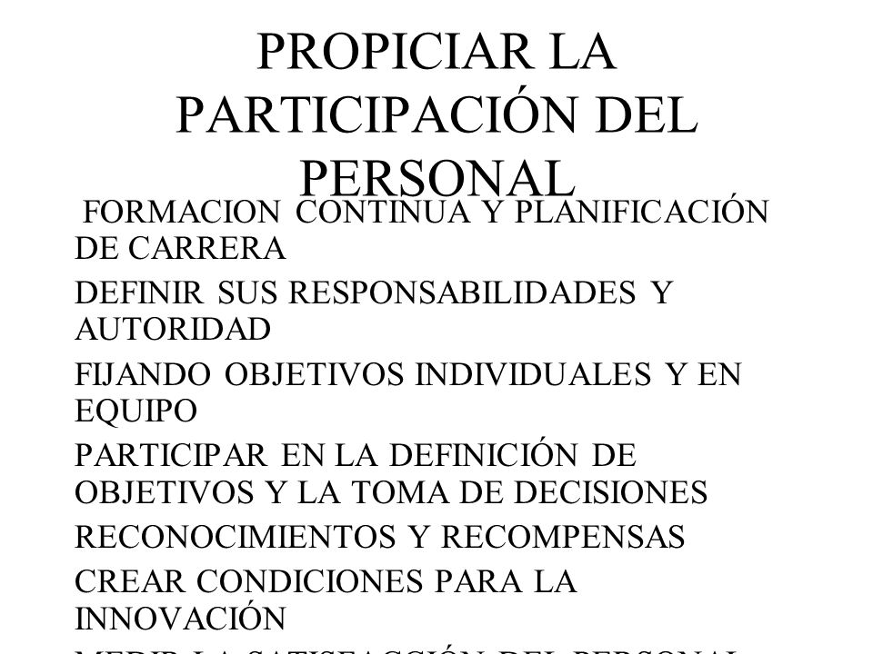 PROPICIAR LA PARTICIPACIÓN DEL PERSONAL FORMACION CONTINUA Y PLANIFICACIÓN DE CARRERA DEFINIR SUS RESPONSABILIDADES Y AUTORIDAD FIJANDO OBJETIVOS INDI