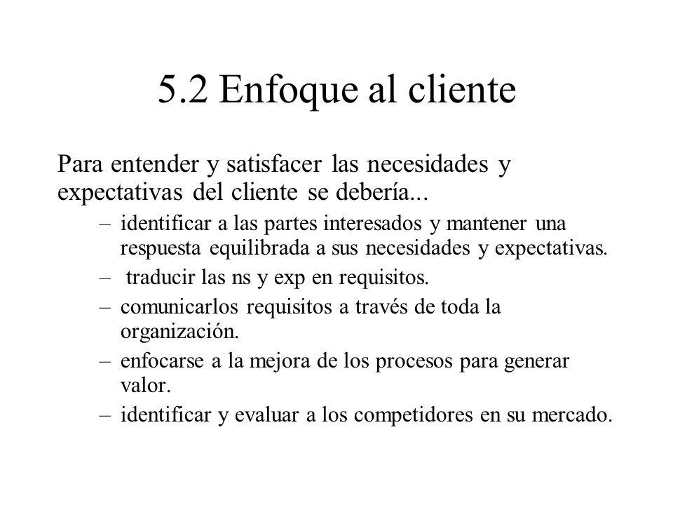 5.2 Enfoque al cliente Para entender y satisfacer las necesidades y expectativas del cliente se debería... –identificar a las partes interesados y man