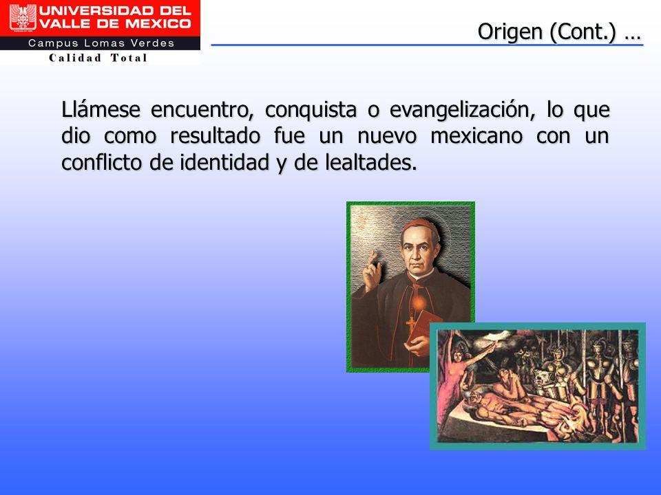 Llámese encuentro, conquista o evangelización, lo que dio como resultado fue un nuevo mexicano con un conflicto de identidad y de lealtades. Origen (C