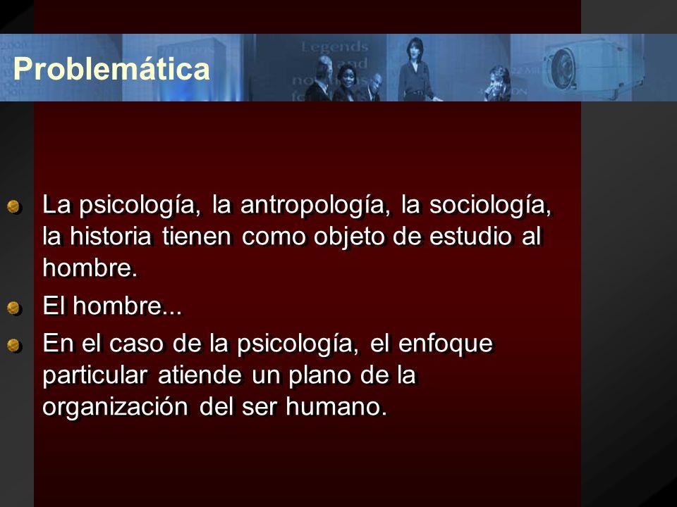 Problemática La psicología, la antropología, la sociología, la historia tienen como objeto de estudio al hombre.