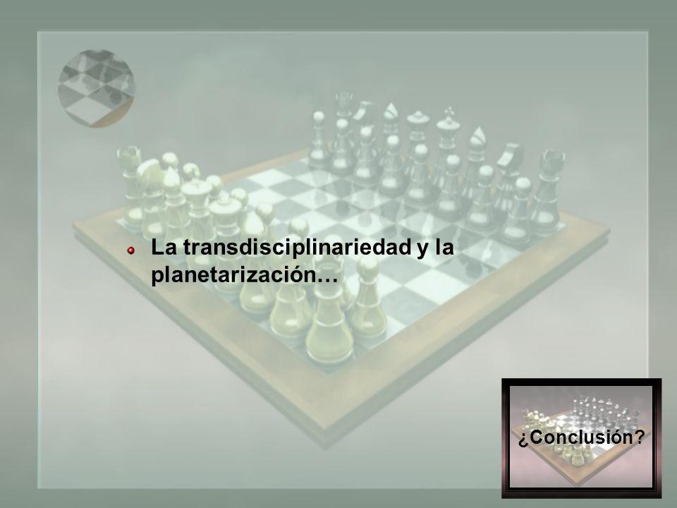 ¿Conclusión La transdisciplinariedad y la planetarización…
