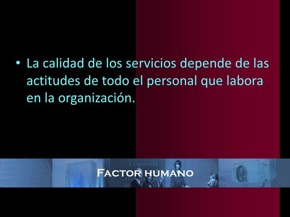 Factor humano La calidad de los servicios depende de las actitudes de todo el personal que labora en la organización.