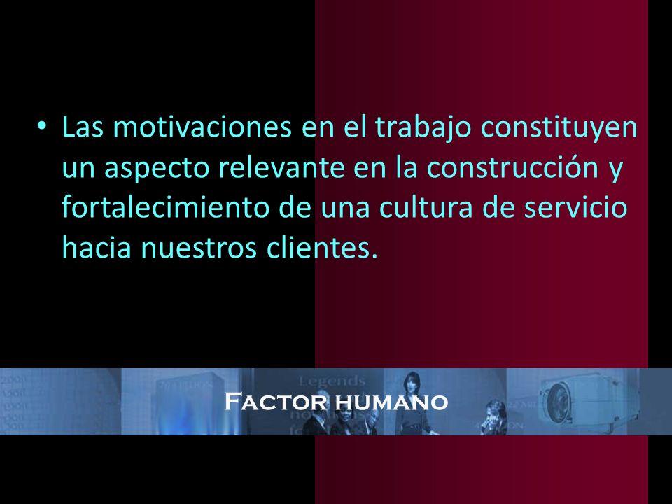 Factor humano Las motivaciones en el trabajo constituyen un aspecto relevante en la construcción y fortalecimiento de una cultura de servicio hacia nu