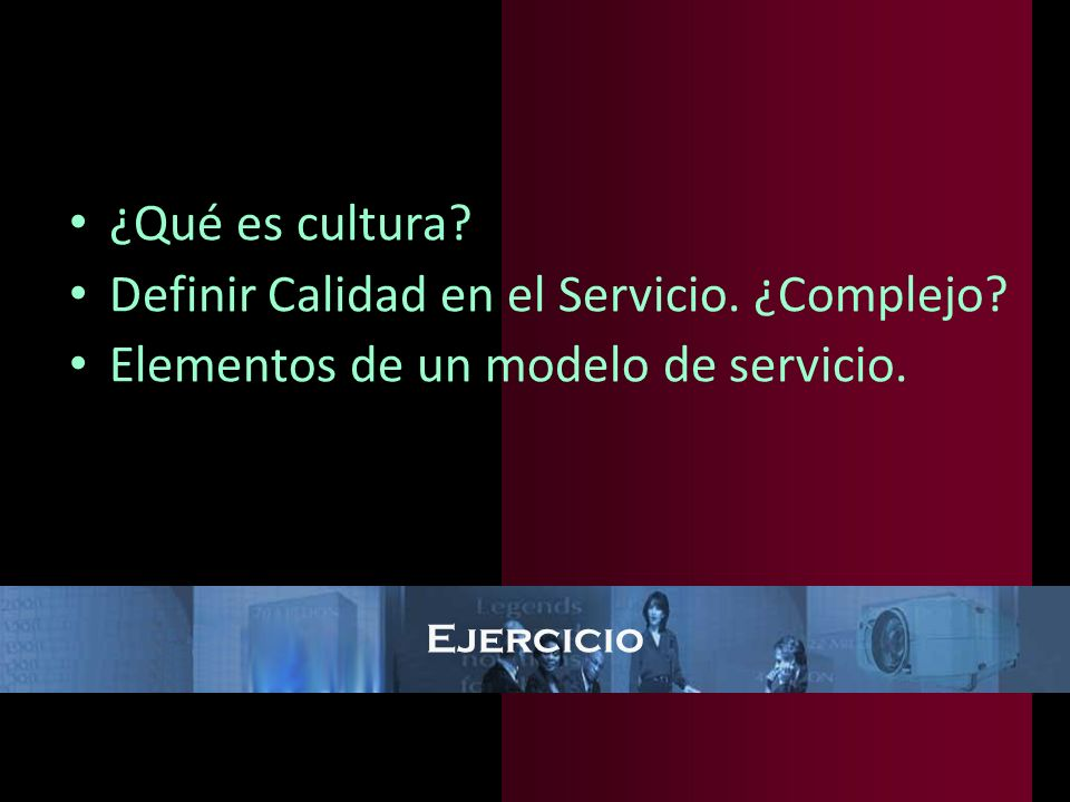 Ejercicio ¿Qué es cultura? Definir Calidad en el Servicio. ¿Complejo? Elementos de un modelo de servicio.