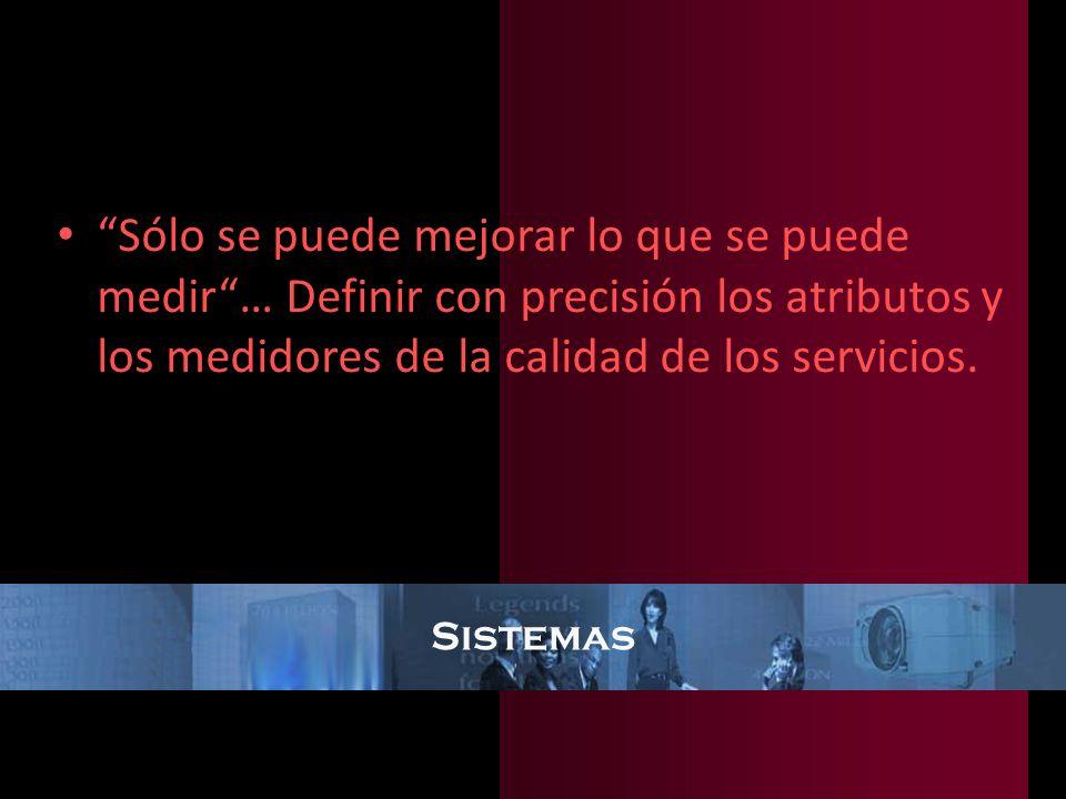 Sistemas Sólo se puede mejorar lo que se puede medir… Definir con precisión los atributos y los medidores de la calidad de los servicios.
