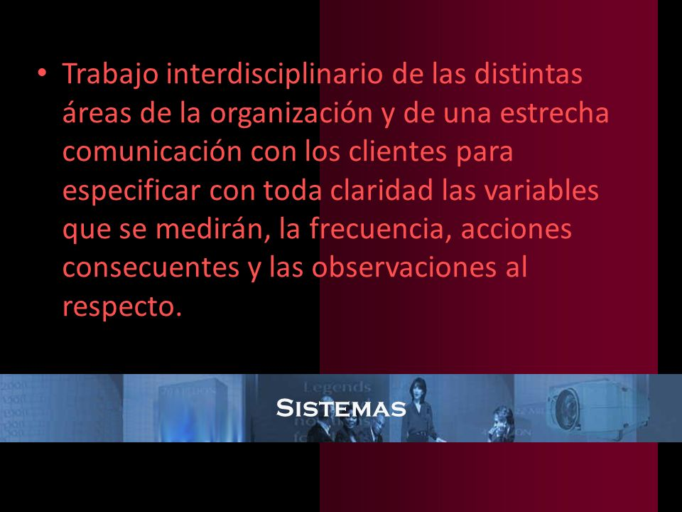 Sistemas Trabajo interdisciplinario de las distintas áreas de la organización y de una estrecha comunicación con los clientes para especificar con tod