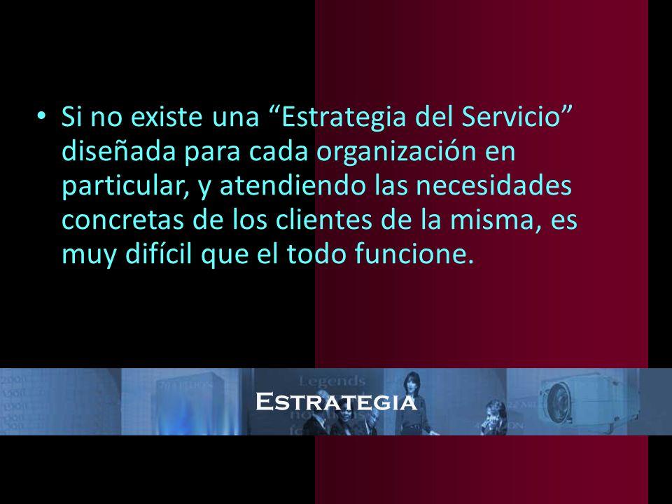 Estrategia Si no existe una Estrategia del Servicio diseñada para cada organización en particular, y atendiendo las necesidades concretas de los clien