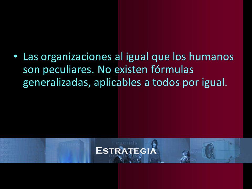 Estrategia Las organizaciones al igual que los humanos son peculiares. No existen fórmulas generalizadas, aplicables a todos por igual.