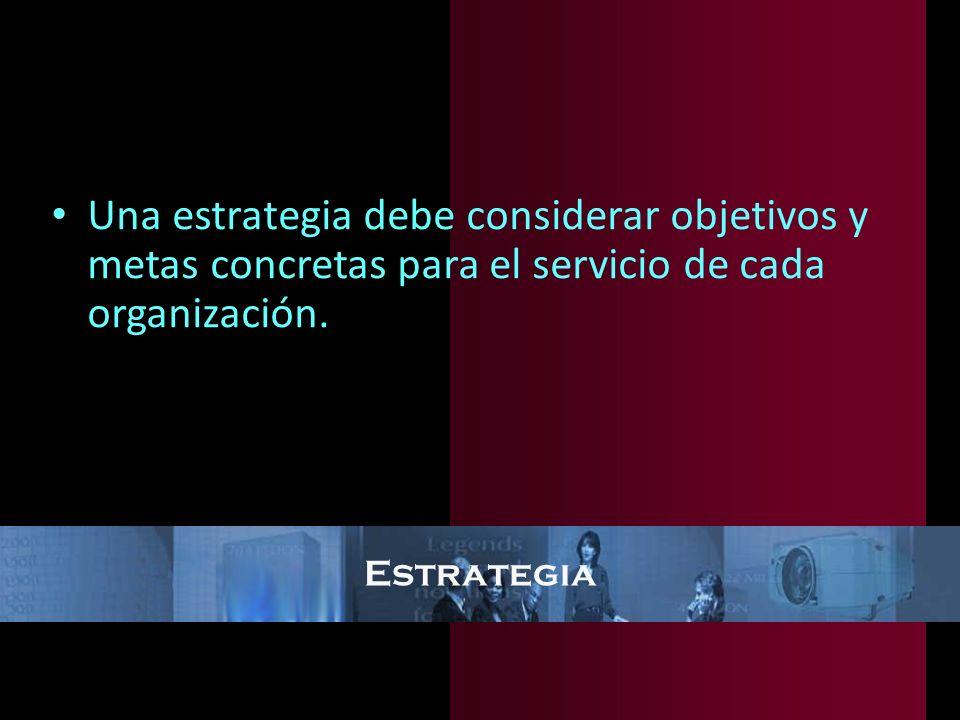 Estrategia Una estrategia debe considerar objetivos y metas concretas para el servicio de cada organización.