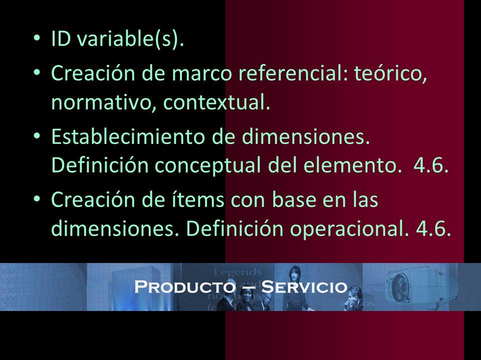 Producto – Servicio ID variable(s). Creación de marco referencial: teórico, normativo, contextual. Establecimiento de dimensiones. Definición conceptu