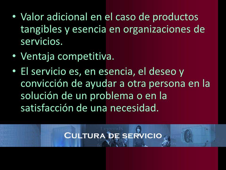Cultura de servicio Valor adicional en el caso de productos tangibles y esencia en organizaciones de servicios. Ventaja competitiva. El servicio es, e