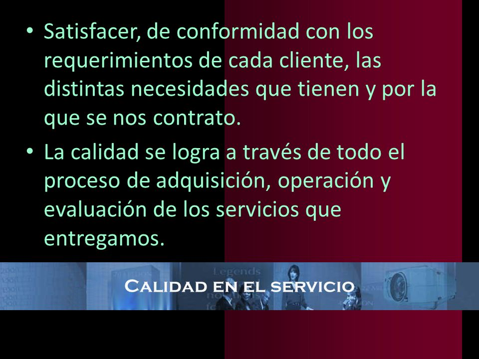 Calidad en el servicio Satisfacer, de conformidad con los requerimientos de cada cliente, las distintas necesidades que tienen y por la que se nos con