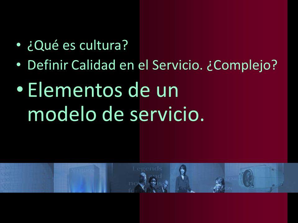 ¿Qué es cultura? Definir Calidad en el Servicio. ¿Complejo? Elementos de un modelo de servicio.