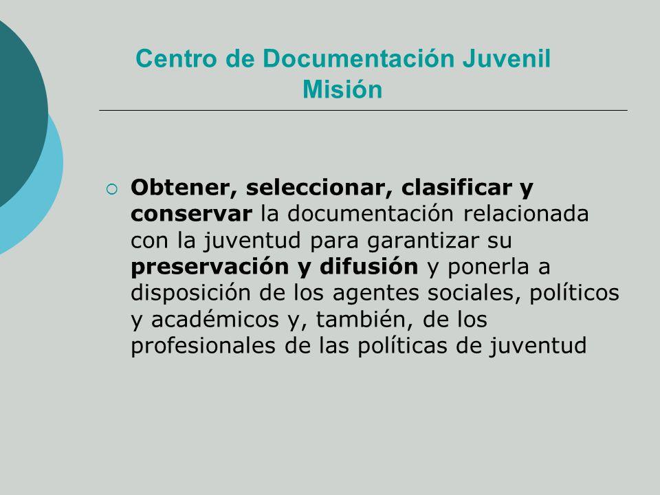 Centro de Documentación Juvenil Misión Obtener, seleccionar, clasificar y conservar la documentación relacionada con la juventud para garantizar su preservación y difusión y ponerla a disposición de los agentes sociales, políticos y académicos y, también, de los profesionales de las políticas de juventud