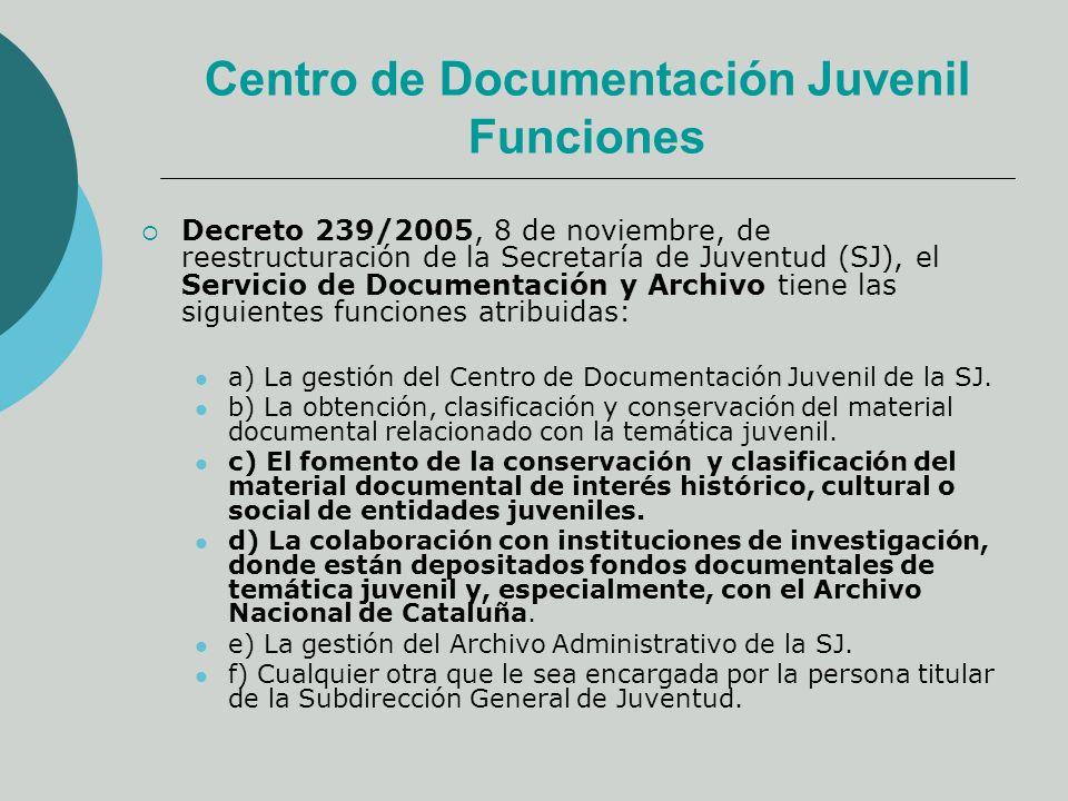 Centro de Documentación Juvenil Funciones Decreto 239/2005, 8 de noviembre, de reestructuración de la Secretaría de Juventud (SJ), el Servicio de Documentación y Archivo tiene las siguientes funciones atribuidas: a) La gestión del Centro de Documentación Juvenil de la SJ.