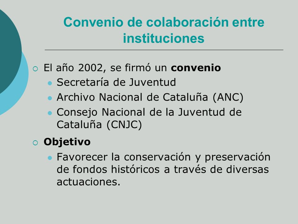 Convenio de colaboración entre instituciones El año 2002, se firmó un convenio Secretaría de Juventud Archivo Nacional de Cataluña (ANC) Consejo Nacional de la Juventud de Cataluña (CNJC) Objetivo Favorecer la conservación y preservación de fondos históricos a través de diversas actuaciones.