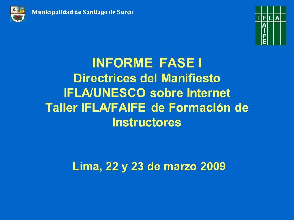 INFORME FASE I Directrices del Manifiesto IFLA/UNESCO sobre Internet Taller IFLA/FAIFE de Formación de Instructores Lima, 22 y 23 de marzo 2009 Municipalidad de Santiago de Surco