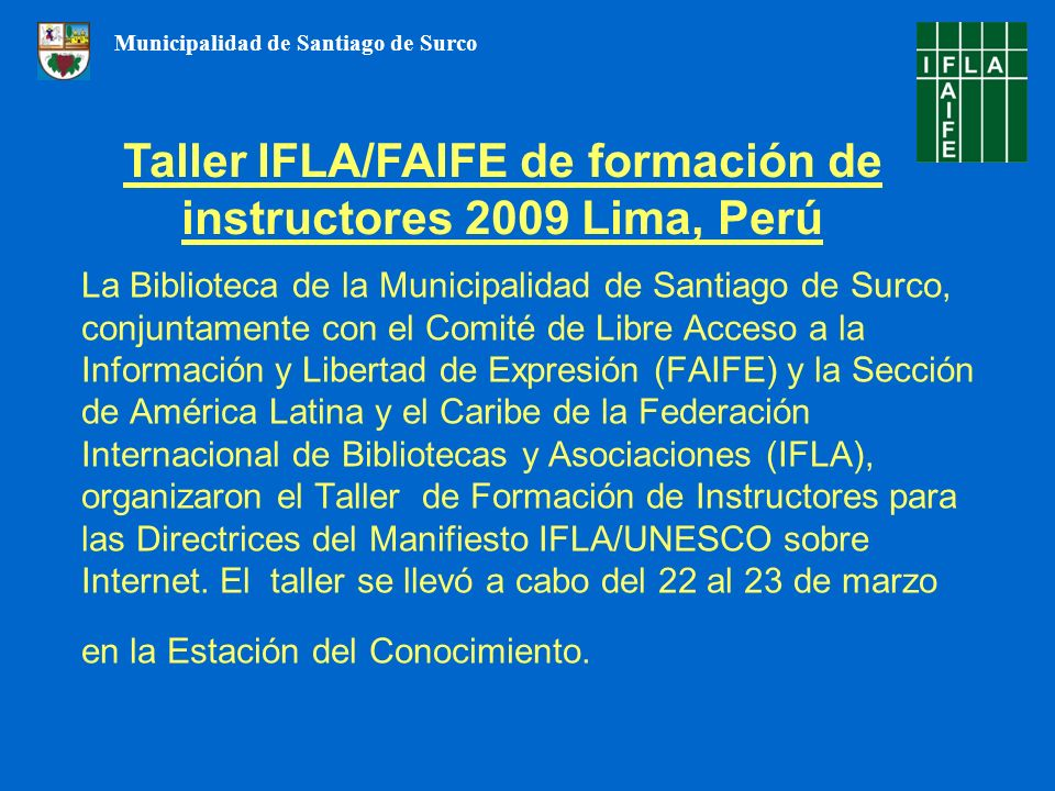 La Biblioteca de la Municipalidad de Santiago de Surco, conjuntamente con el Comité de Libre Acceso a la Información y Libertad de Expresión (FAIFE) y la Sección de América Latina y el Caribe de la Federación Internacional de Bibliotecas y Asociaciones (IFLA), organizaron el Taller de Formación de Instructores para las Directrices del Manifiesto IFLA/UNESCO sobre Internet.