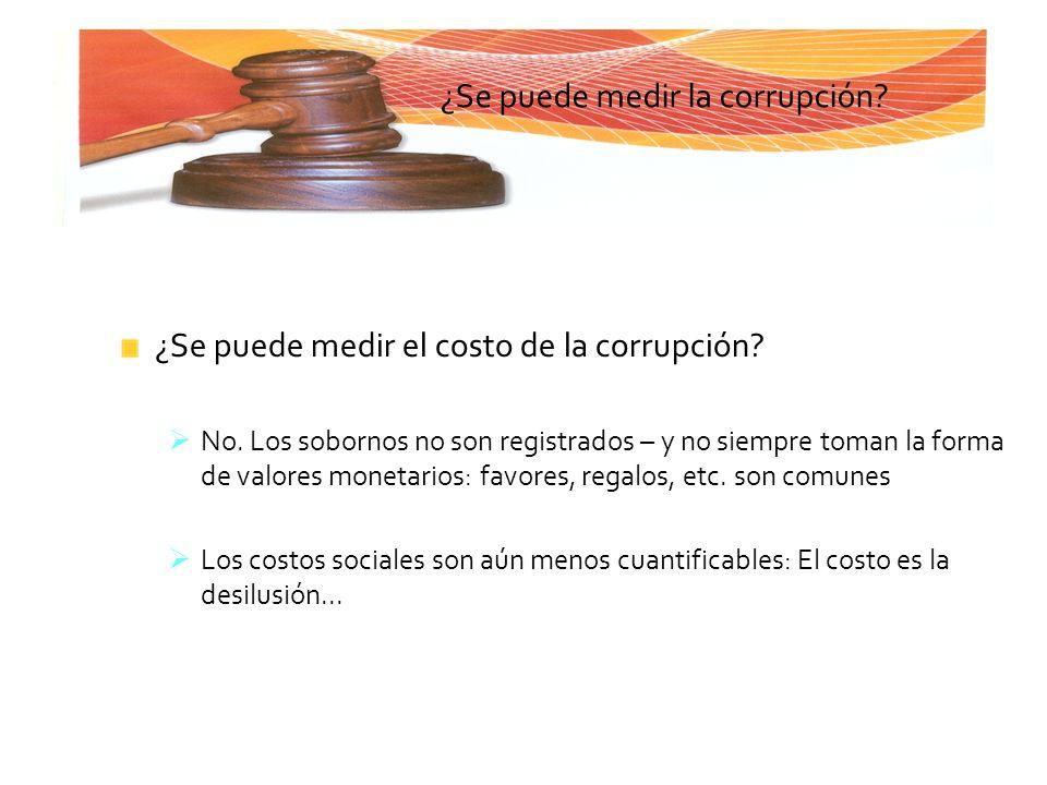 ¿Se puede medir la corrupción? ¿Se puede medir el costo de la corrupción? No. Los sobornos no son registrados – y no siempre toman la forma de valores