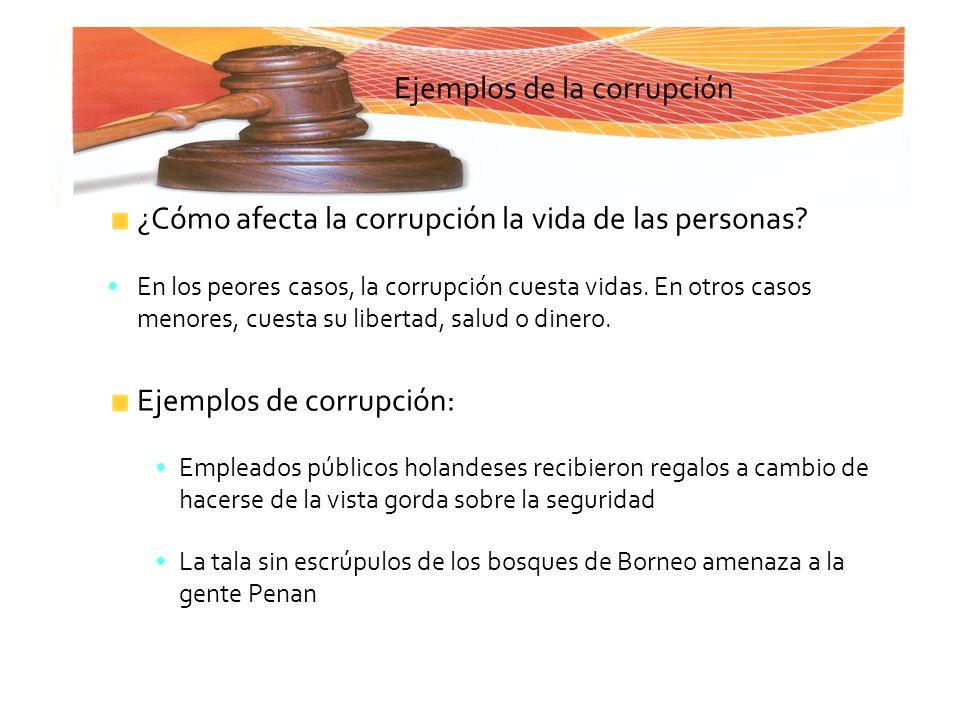 Ejemplos de la corrupción ¿Cómo afecta la corrupción la vida de las personas? En los peores casos, la corrupción cuesta vidas. En otros casos menores,