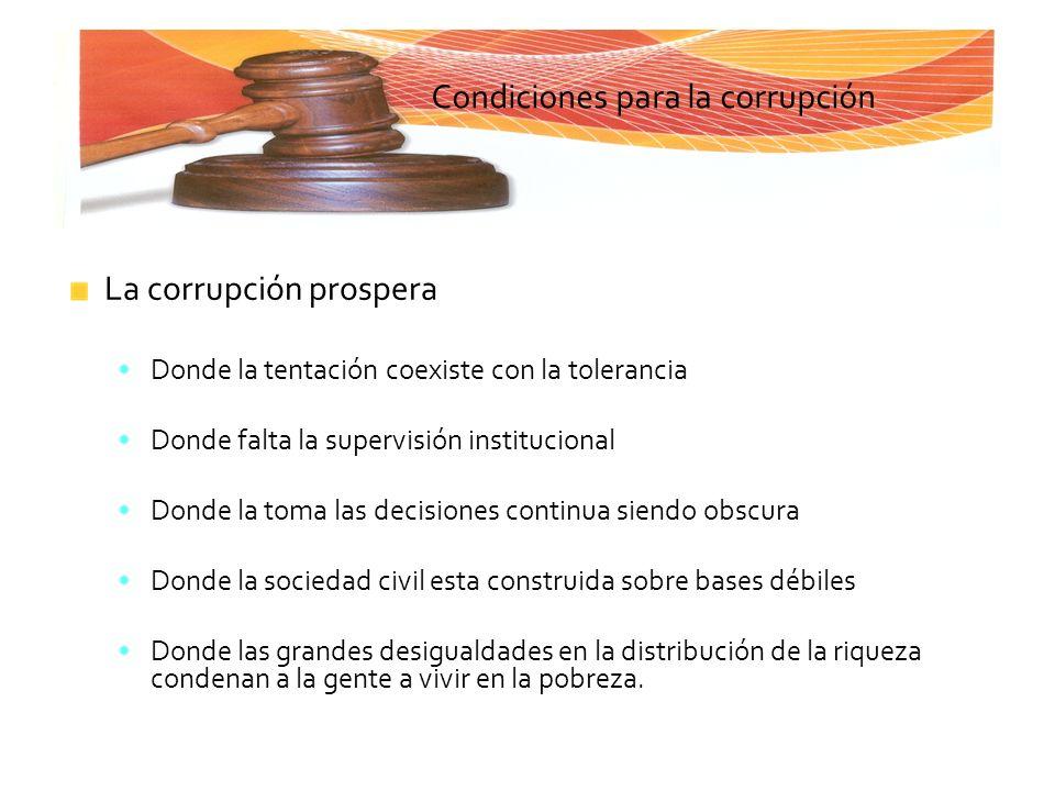 Condiciones para la corrupción La corrupción prospera Donde la tentación coexiste con la tolerancia Donde falta la supervisión institucional Donde la