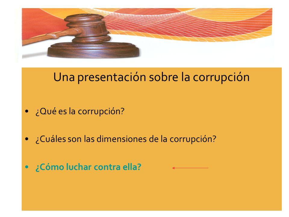 Una presentación sobre la corrupción ¿Qué es la corrupción? ¿Cuáles son las dimensiones de la corrupción? ¿Cómo luchar contra ella?