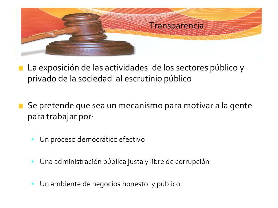 Transparencia La exposición de las actividades de los sectores público y privado de la sociedad al escrutinio público Se pretende que sea un mecanismo