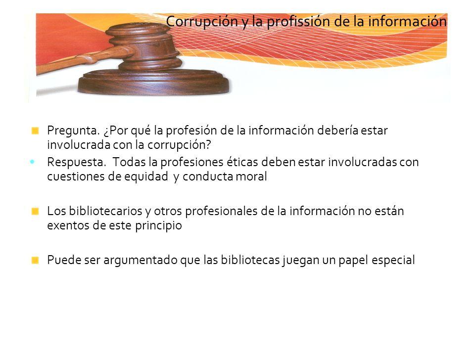 Pregunta. ¿Por qué la profesión de la información debería estar involucrada con la corrupción? Respuesta. Todas la profesiones éticas deben estar invo