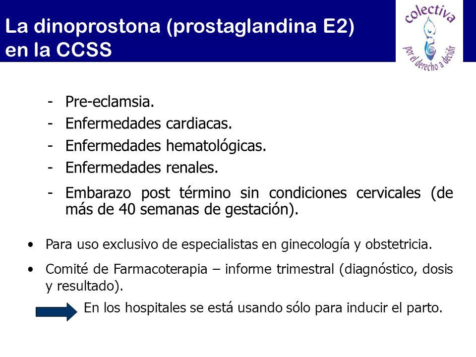 La dinoprostona (prostaglandina E2) en la CCSS -Pre-eclamsia. -Enfermedades cardiacas. -Enfermedades hematológicas. -Enfermedades renales. -Embarazo p