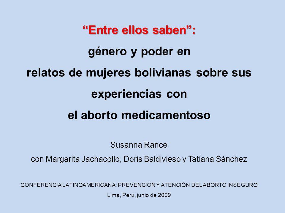 Entre ellos saben: género y poder en relatos de mujeres bolivianas sobre sus experiencias con el aborto medicamentoso Susanna Rance con Margarita Jachacollo, Doris Baldivieso y Tatiana Sánchez CONFERENCIA LATINOAMERICANA: PREVENCIÓN Y ATENCIÓN DEL ABORTO INSEGURO Lima, Perú, junio de 2009