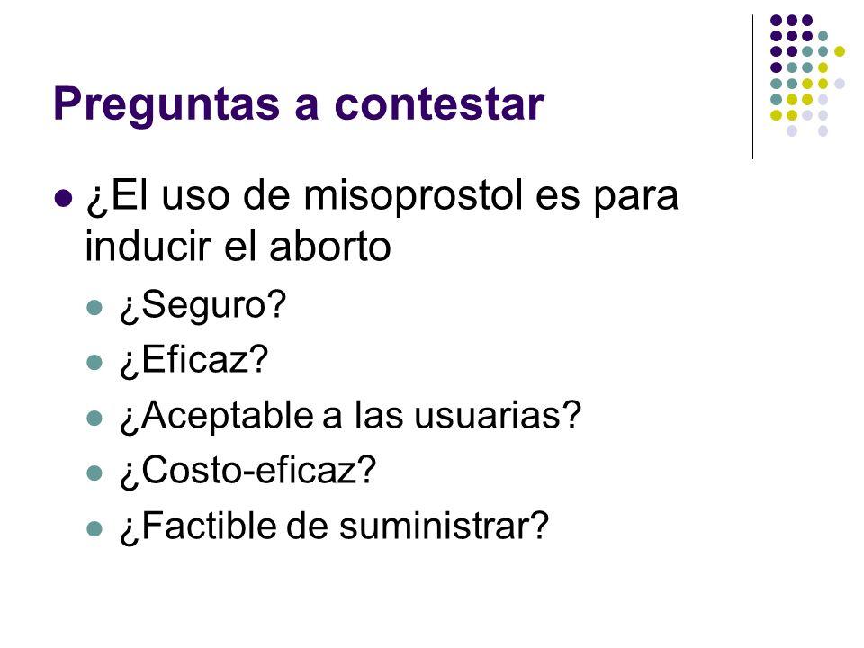 Preguntas a contestar ¿El uso de misoprostol es para inducir el aborto ¿Seguro? ¿Eficaz? ¿Aceptable a las usuarias? ¿Costo-eficaz? ¿Factible de sumini