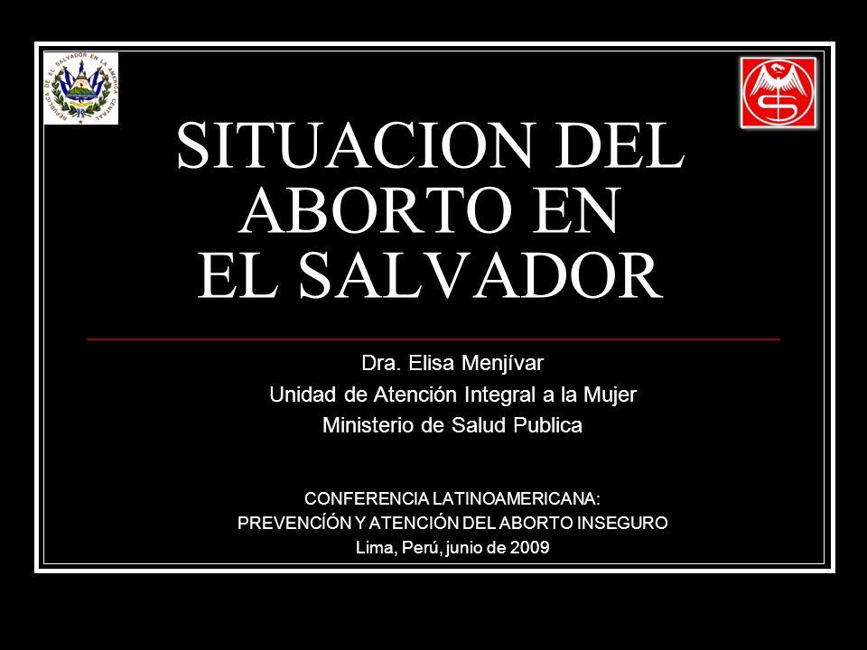 SITUACION DEL ABORTO EN EL SALVADOR Dra. Elisa Menjívar Unidad de Atención Integral a la Mujer Ministerio de Salud Publica CONFERENCIA LATINOAMERICANA