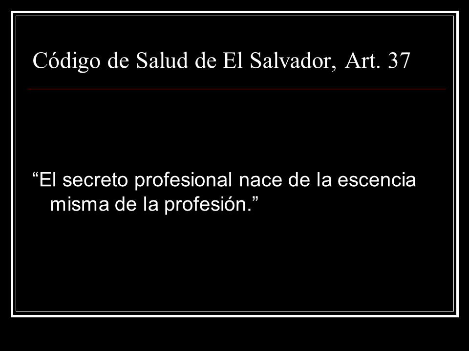 Código de Salud de El Salvador, Art. 37 El secreto profesional nace de la escencia misma de la profesión.
