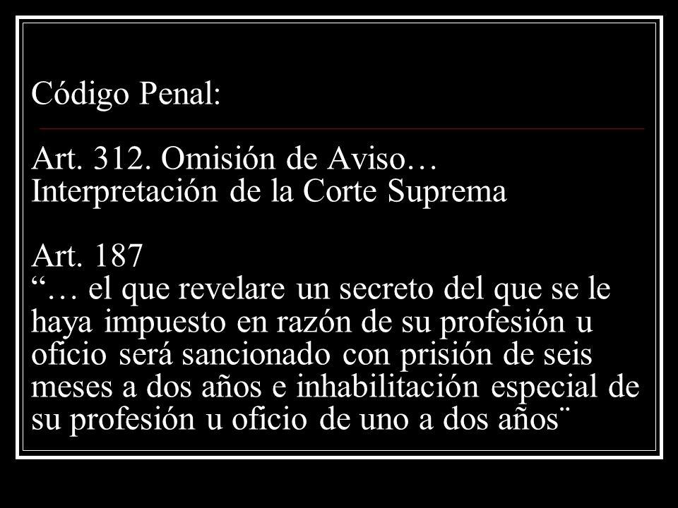Código Penal: Art. 312. Omisión de Aviso… Interpretación de la Corte Suprema Art. 187 … el que revelare un secreto del que se le haya impuesto en razó
