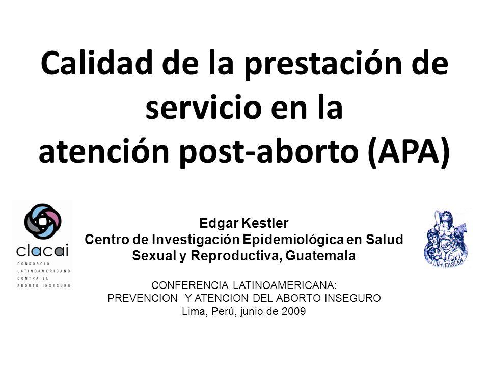 Calidad de la prestación de servicio en la atención post-aborto (APA) Edgar Kestler Centro de Investigación Epidemiológica en Salud Sexual y Reproductiva, Guatemala CONFERENCIA LATINOAMERICANA: PREVENCION Y ATENCION DEL ABORTO INSEGURO Lima, Perú, junio de 2009