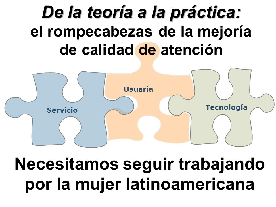 Usuaria Tecnología Servicio De la teoría a la práctica: el rompecabezas de la mejoría de calidad de atención Necesitamos seguir trabajando por la mujer latinoamericana