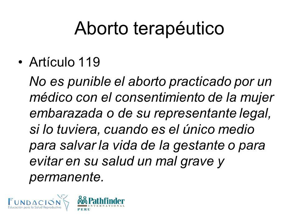 Aborto terapéutico Artículo 119 No es punible el aborto practicado por un médico con el consentimiento de la mujer embarazada o de su representante le
