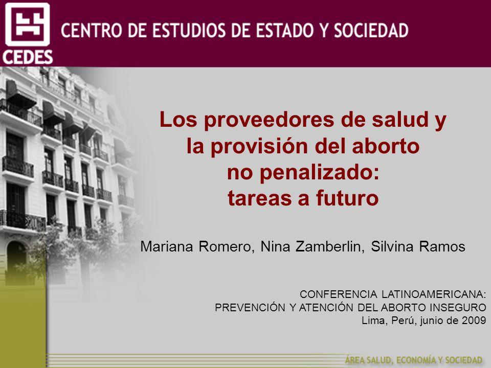 Los proveedores de salud y la provisión del aborto no penalizado: tareas a futuro Mariana Romero, Nina Zamberlin, Silvina Ramos CONFERENCIA LATINOAMERICANA: PREVENCIÓN Y ATENCIÓN DEL ABORTO INSEGURO Lima, Perú, junio de 2009
