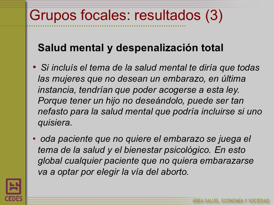 Grupos focales: resultados (3) Salud mental y despenalización total Si incluís el tema de la salud mental te diría que todas las mujeres que no desean un embarazo, en última instancia, tendrían que poder acogerse a esta ley.