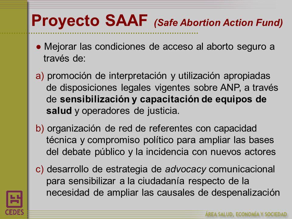 Proyecto SAAF (Safe Abortion Action Fund) Mejorar las condiciones de acceso al aborto seguro a través de: a) promoción de interpretación y utilización apropiadas de disposiciones legales vigentes sobre ANP, a través de sensibilización y capacitación de equipos de salud y operadores de justicia.