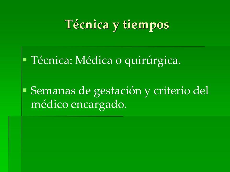 Técnica y tiempos Técnica: Médica o quirúrgica. Semanas de gestación y criterio del médico encargado.