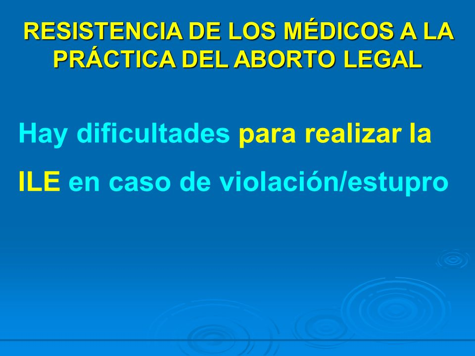 RESISTENCIA DE LOS MÉDICOS A LA PRÁCTICA DEL ABORTO LEGAL Hay dificultades para realizar la ILE en caso de violación/estupro