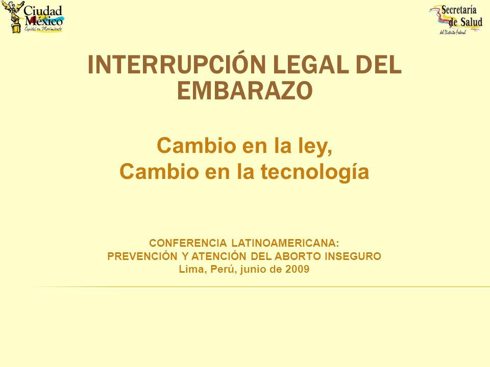 INTERRUPCIÓN LEGAL DEL EMBARAZO Cambio en la ley, Cambio en la tecnología CONFERENCIA LATINOAMERICANA: PREVENCIÓN Y ATENCIÓN DEL ABORTO INSEGURO Lima,