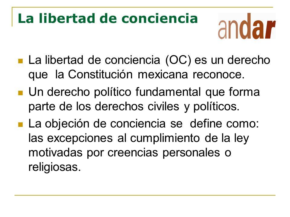 La libertad de conciencia La libertad de conciencia (OC) es un derecho que la Constitución mexicana reconoce. Un derecho político fundamental que form