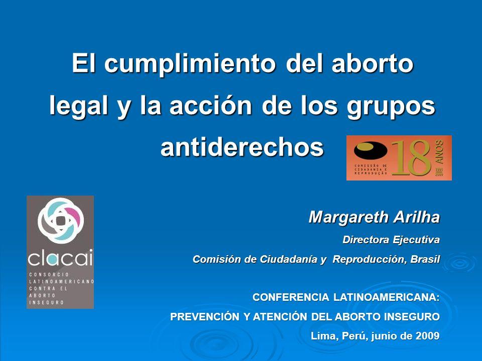 El cumplimiento del aborto legal y la acción de los grupos antiderechos Margareth Arilha Directora Ejecutiva Comisión de Ciudadanía y Reproducción, Brasil Comisión de Ciudadanía y Reproducción, Brasil CONFERENCIA LATINOAMERICANA: PREVENCIÓN Y ATENCIÓN DEL ABORTO INSEGURO Lima, Perú, junio de 2009
